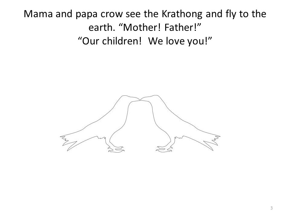 Mama and papa crow see the Krathong and fly to the earth. Mother! Father! Our children! We love you! 3
