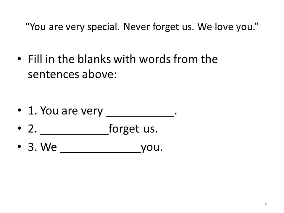 You are very special. Never forget us. We love you. Fill in the blanks with words from the sentences above: 1. You are very ___________. 2. __________