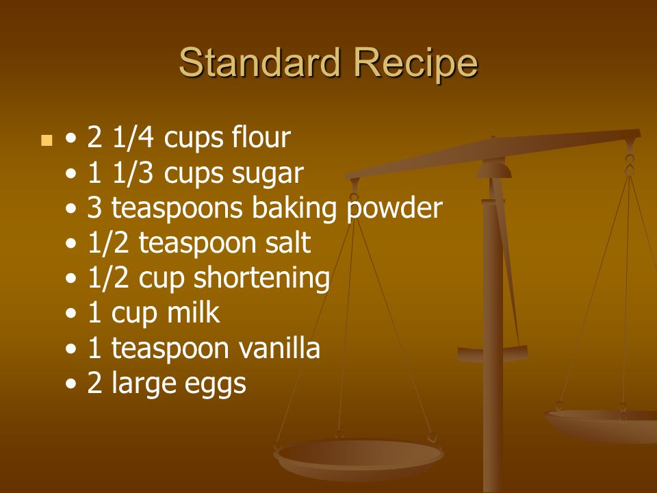 Standard Recipe 2 1/4 cups flour 1 1/3 cups sugar 3 teaspoons baking powder 1/2 teaspoon salt 1/2 cup shortening 1 cup milk 1 teaspoon vanilla 2 large eggs