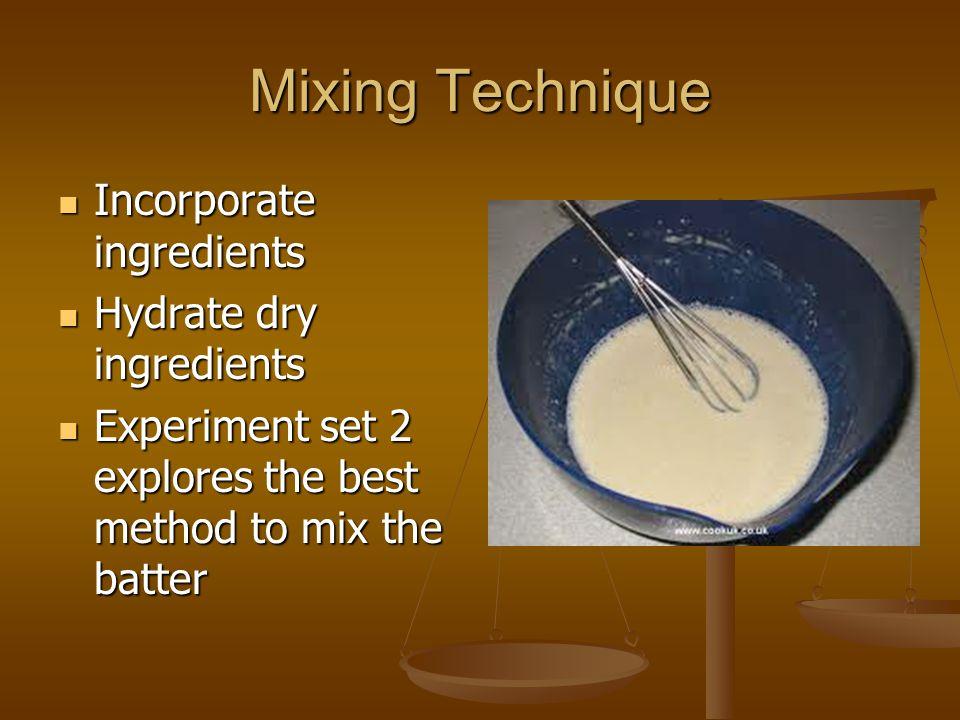 Mixing Technique Incorporate ingredients Incorporate ingredients Hydrate dry ingredients Hydrate dry ingredients Experiment set 2 explores the best me
