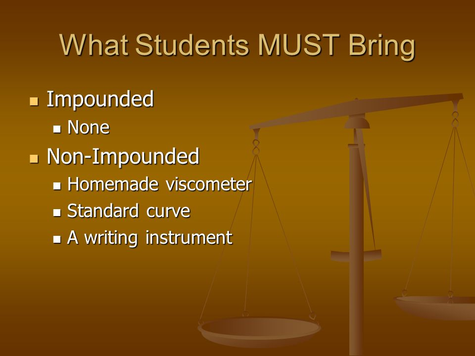What Students MUST Bring Impounded Impounded None None Non-Impounded Non-Impounded Homemade viscometer Homemade viscometer Standard curve Standard curve A writing instrument A writing instrument