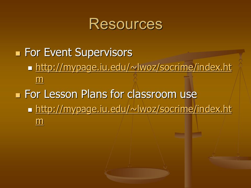 Resources For Event Supervisors For Event Supervisors http://mypage.iu.edu/~lwoz/socrime/index.ht m http://mypage.iu.edu/~lwoz/socrime/index.ht m http://mypage.iu.edu/~lwoz/socrime/index.ht m http://mypage.iu.edu/~lwoz/socrime/index.ht m For Lesson Plans for classroom use For Lesson Plans for classroom use http://mypage.iu.edu/~lwoz/socrime/index.ht m http://mypage.iu.edu/~lwoz/socrime/index.ht m http://mypage.iu.edu/~lwoz/socrime/index.ht m http://mypage.iu.edu/~lwoz/socrime/index.ht m