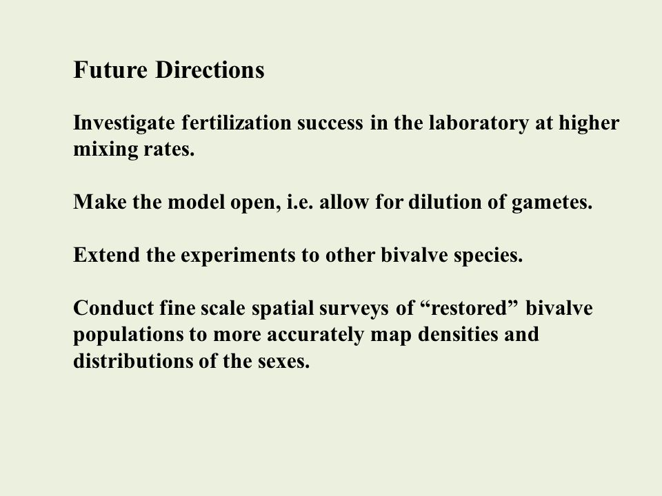 Future Directions Investigate fertilization success in the laboratory at higher mixing rates. Make the model open, i.e. allow for dilution of gametes.