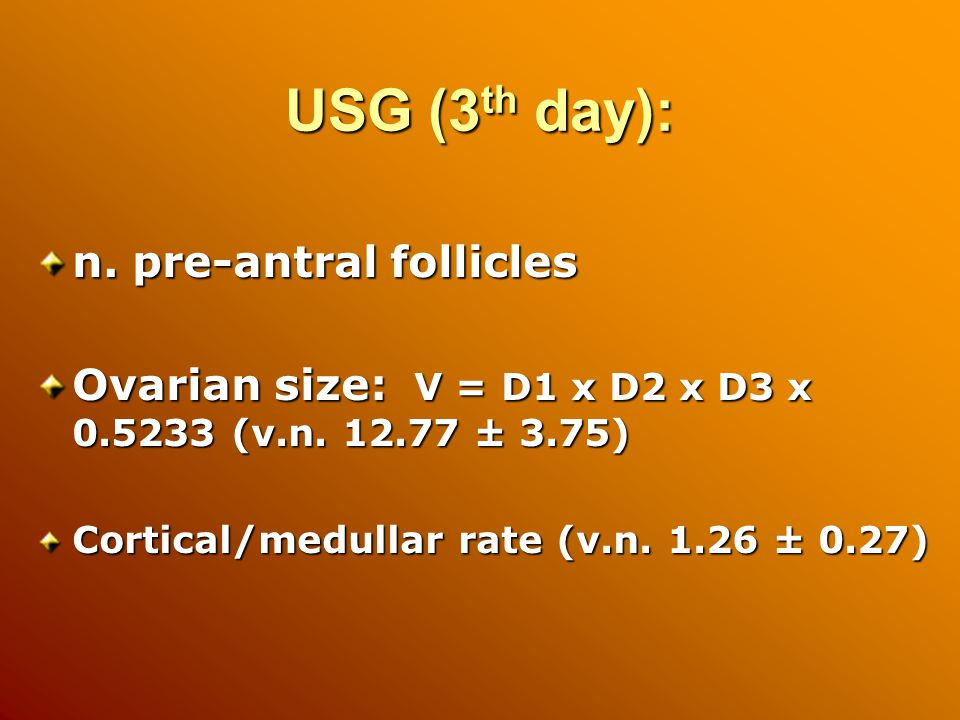 USG (3 th day): n. pre-antral follicles Ovarian size: V = D1 x D2 x D3 x (v.n.