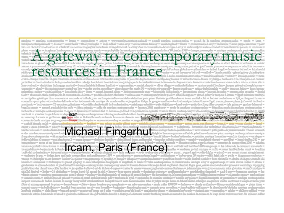 A gateway to contemporary music resources in France Michael Fingerhut Ircam, Paris (France)