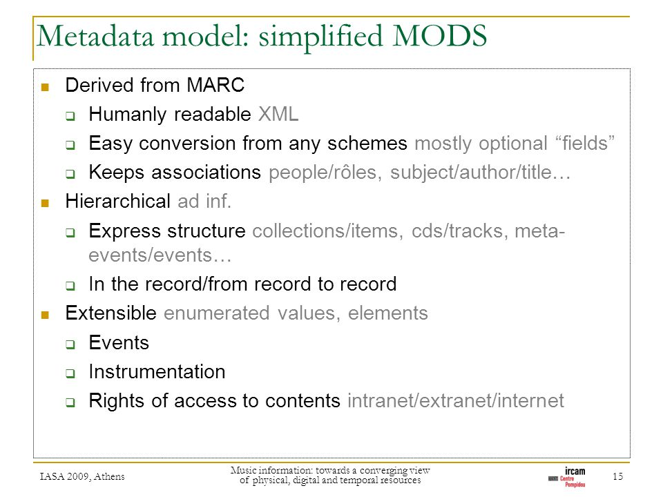 Metadata model: simplified MODS Derived from MARC Humanly readable XML Easy conversion from any schemes mostly optional fields Keeps associations people/rôles, subject/author/title… Hierarchical ad inf.