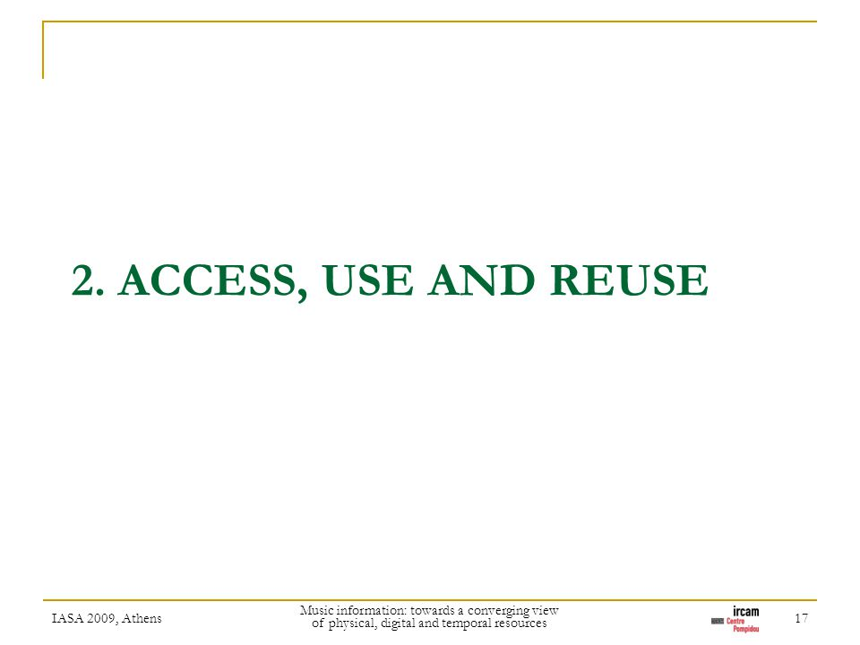 2. ACCESS, USE AND REUSE IASA 2009, Athens Music information: towards a converging view of physical, digital and temporal resources 17