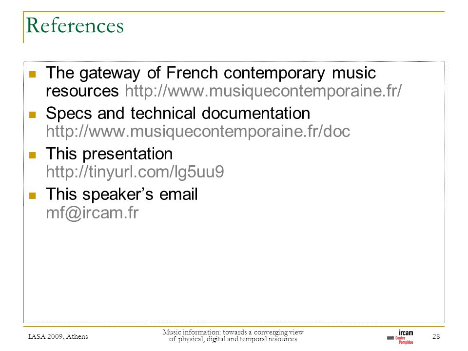 References The gateway of French contemporary music resources http://www.musiquecontemporaine.fr/ Specs and technical documentation http://www.musiquecontemporaine.fr/doc This presentation http://tinyurl.com/lg5uu9 This speakers email mf@ircam.fr IASA 2009, Athens Music information: towards a converging view of physical, digital and temporal resources 28