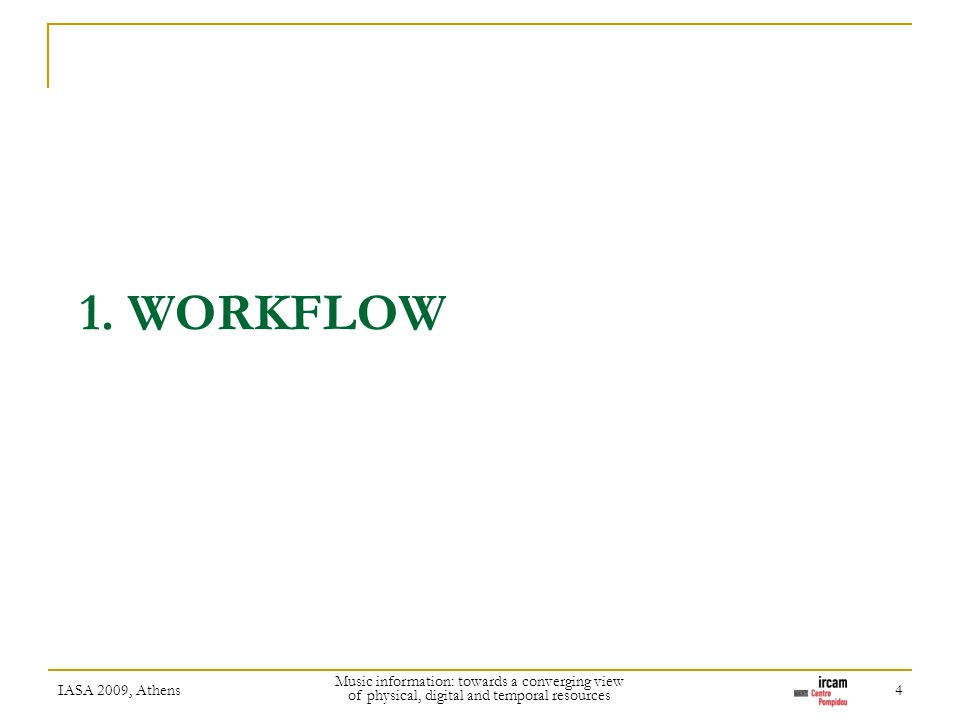 1. WORKFLOW IASA 2009, Athens Music information: towards a converging view of physical, digital and temporal resources 4