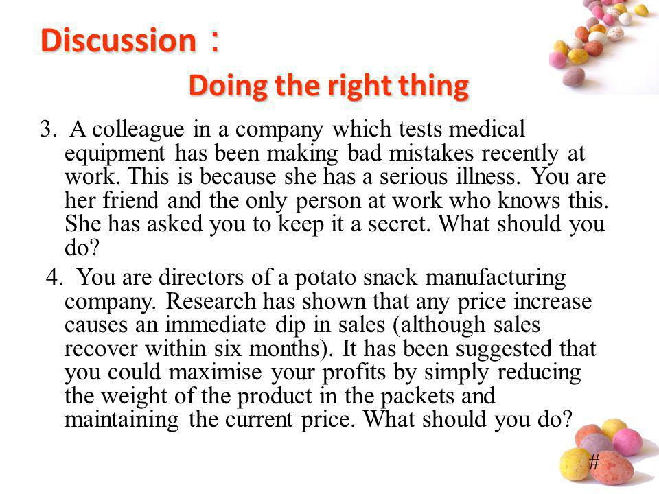 # Discussion Doing the right thing 3. A colleague in a company which tests medical equipment has been making bad mistakes recently at work. This is be