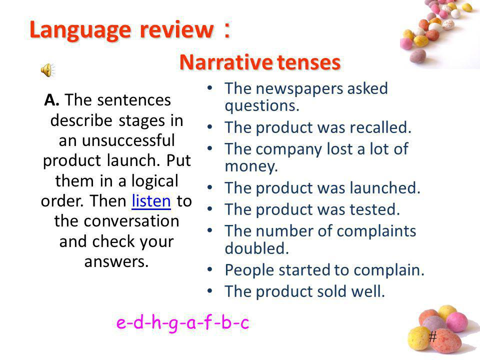 # Language review Narrative tenses The newspapers asked questions. The product was recalled. The company lost a lot of money. The product was launched