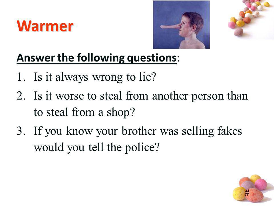 # Warmer Answer the following questions: 1.Is it always wrong to lie? 2.Is it worse to steal from another person than to steal from a shop? 3.If you k
