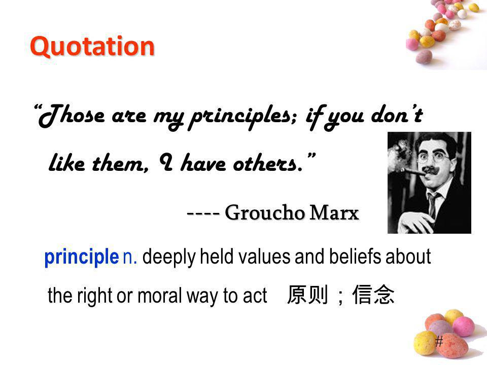 # Quotation Those are my principles; if you dont like them, I have others. ---- Groucho Marx principle n. deeply held values and beliefs about the rig