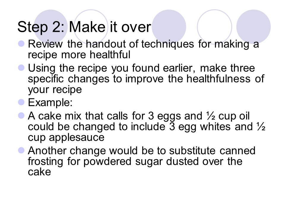 Step 2: Make it over Review the handout of techniques for making a recipe more healthful Using the recipe you found earlier, make three specific changes to improve the healthfulness of your recipe Example: A cake mix that calls for 3 eggs and ½ cup oil could be changed to include 3 egg whites and ½ cup applesauce Another change would be to substitute canned frosting for powdered sugar dusted over the cake