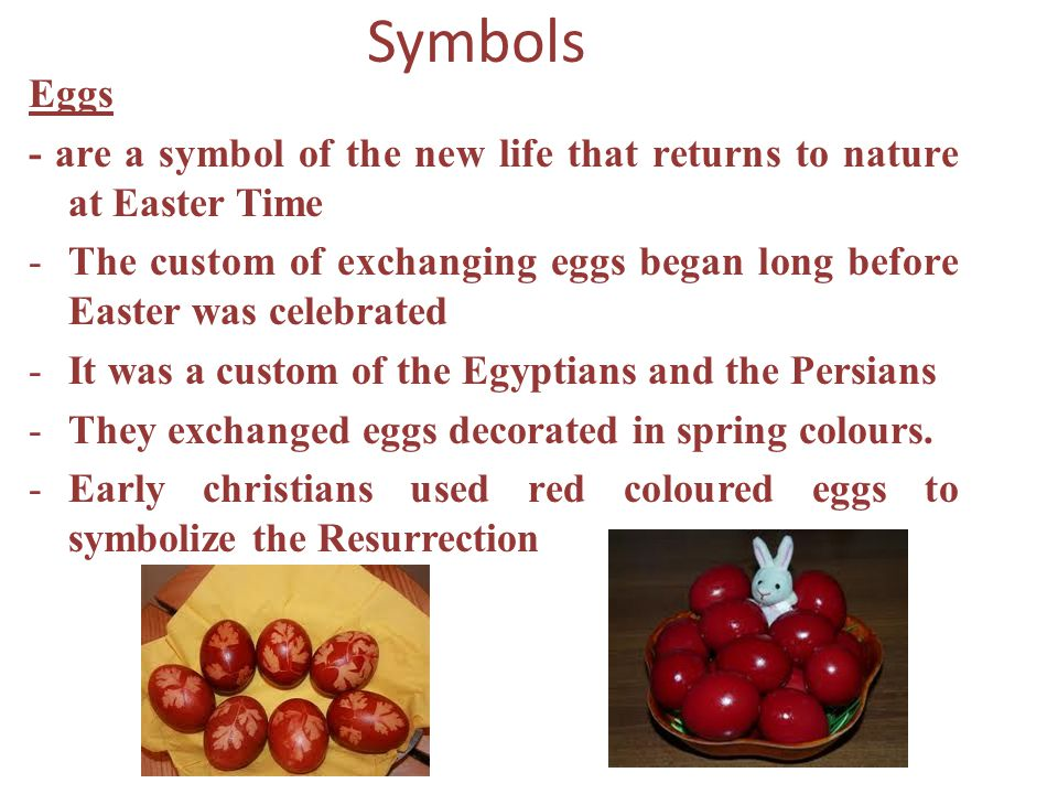 Symbols Eggs - are a symbol of the new life that returns to nature at Easter Time -The custom of exchanging eggs began long before Easter was celebrat