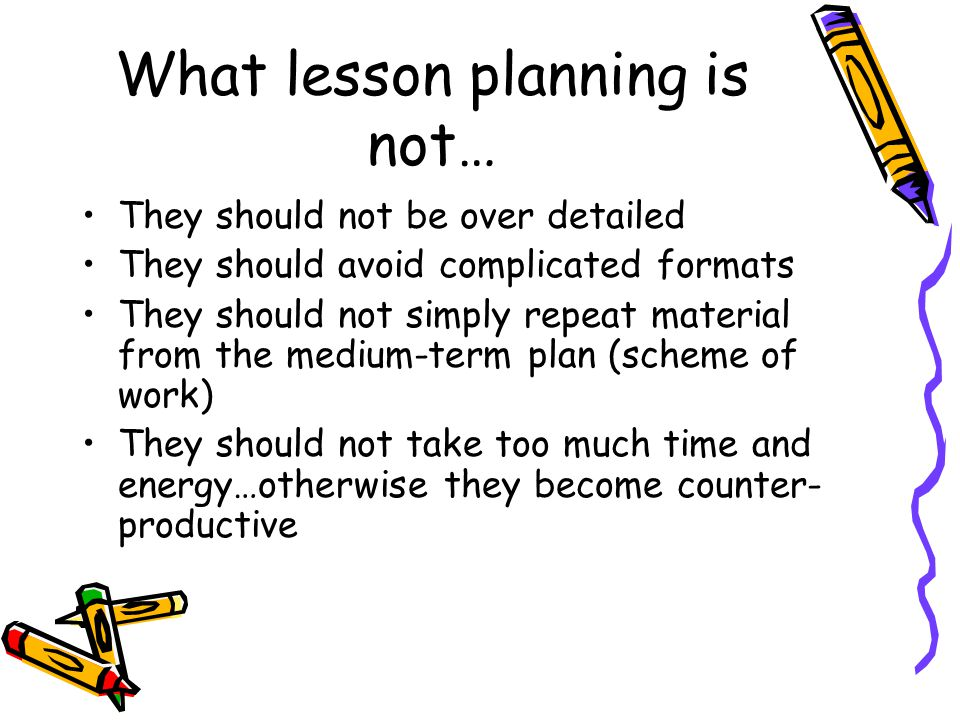 What lesson planning is not… They should not be over detailed They should avoid complicated formats They should not simply repeat material from the me