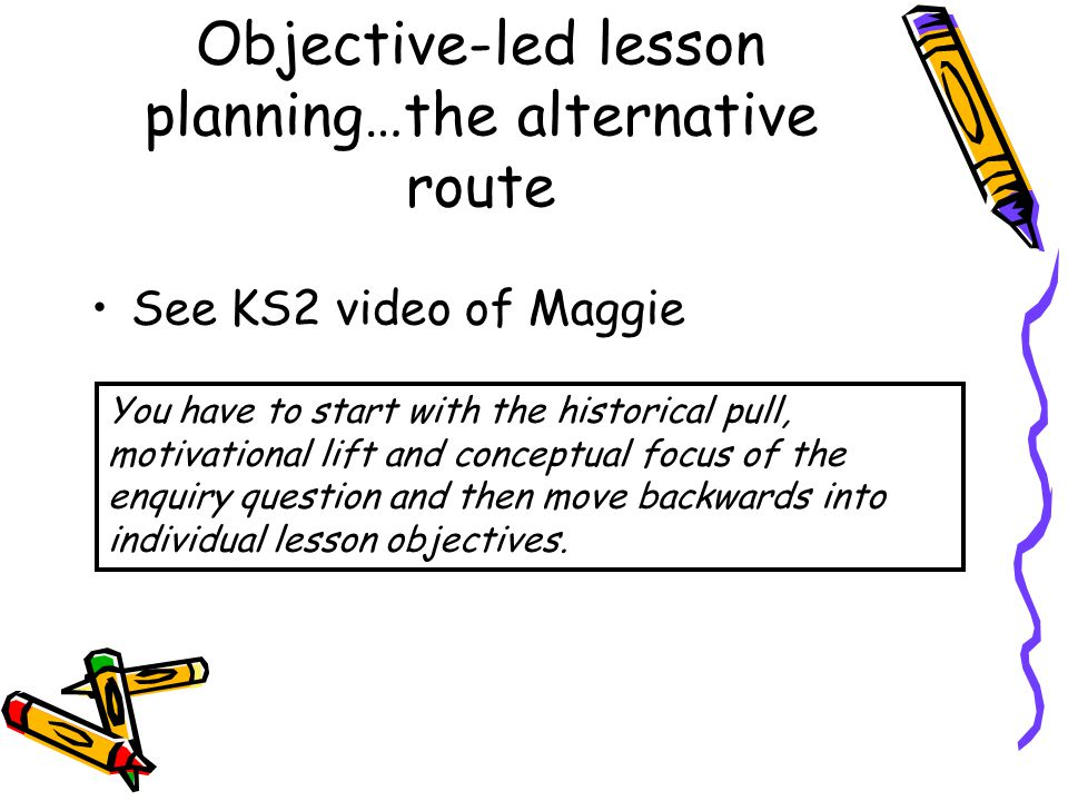 Objective-led lesson planning…the alternative route See KS2 video of Maggie You have to start with the historical pull, motivational lift and conceptu