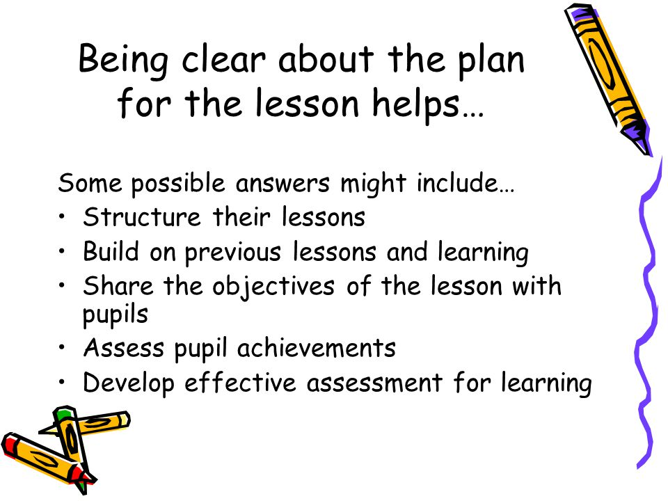 Being clear about the plan for the lesson helps… Some possible answers might include… Structure their lessons Build on previous lessons and learning S