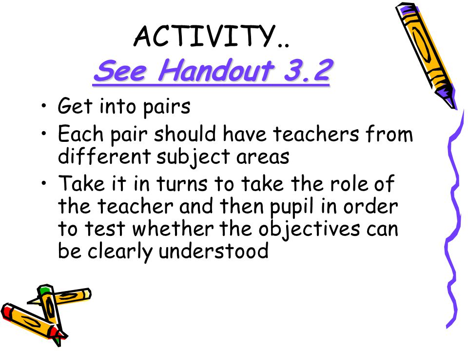 See Handout 3.2 ACTIVITY.. See Handout 3.2 Get into pairs Each pair should have teachers from different subject areas Take it in turns to take the rol