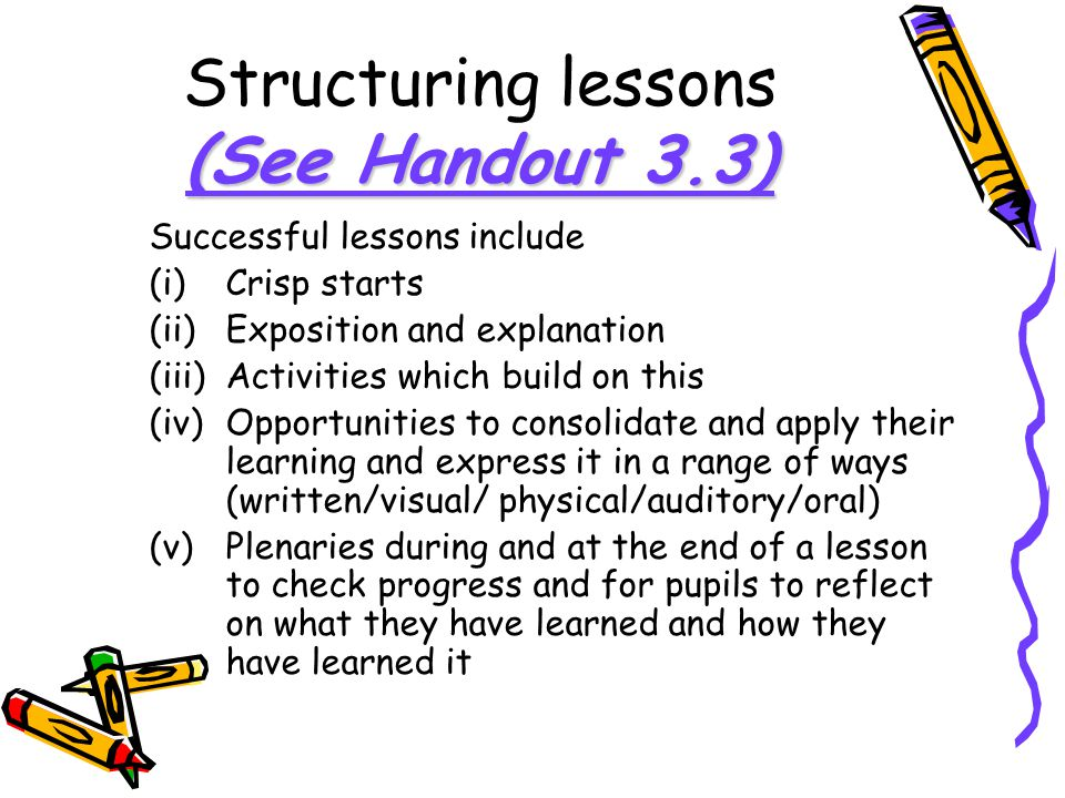 (See Handout 3.3) Structuring lessons (See Handout 3.3) Successful lessons include (i)Crisp starts (ii)Exposition and explanation (iii)Activities whic