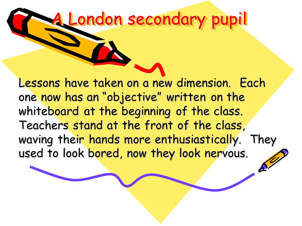 A London secondary pupil Lessons have taken on a new dimension. Each one now has an objective written on the whiteboard at the beginning of the class.