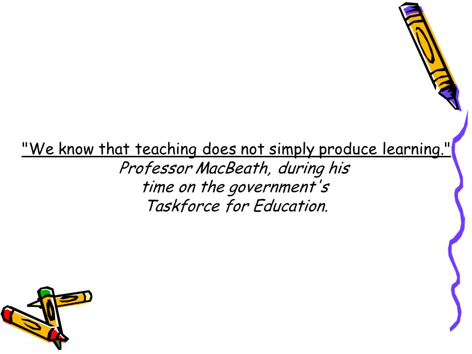 We know that teaching does not simply produce learning. Professor MacBeath, during his time on the government s Taskforce for Education.