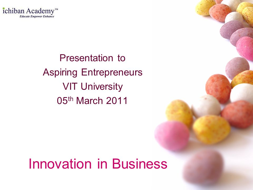 Innovation in Business Presentation to Aspiring Entrepreneurs VIT University 05 th March 2011