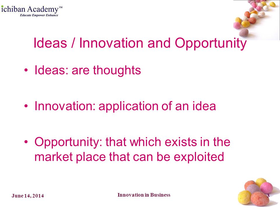 Innovation in Business 3June 14, 2014 Ideas / Innovation and Opportunity Ideas: are thoughts Innovation: application of an idea Opportunity: that which exists in the market place that can be exploited