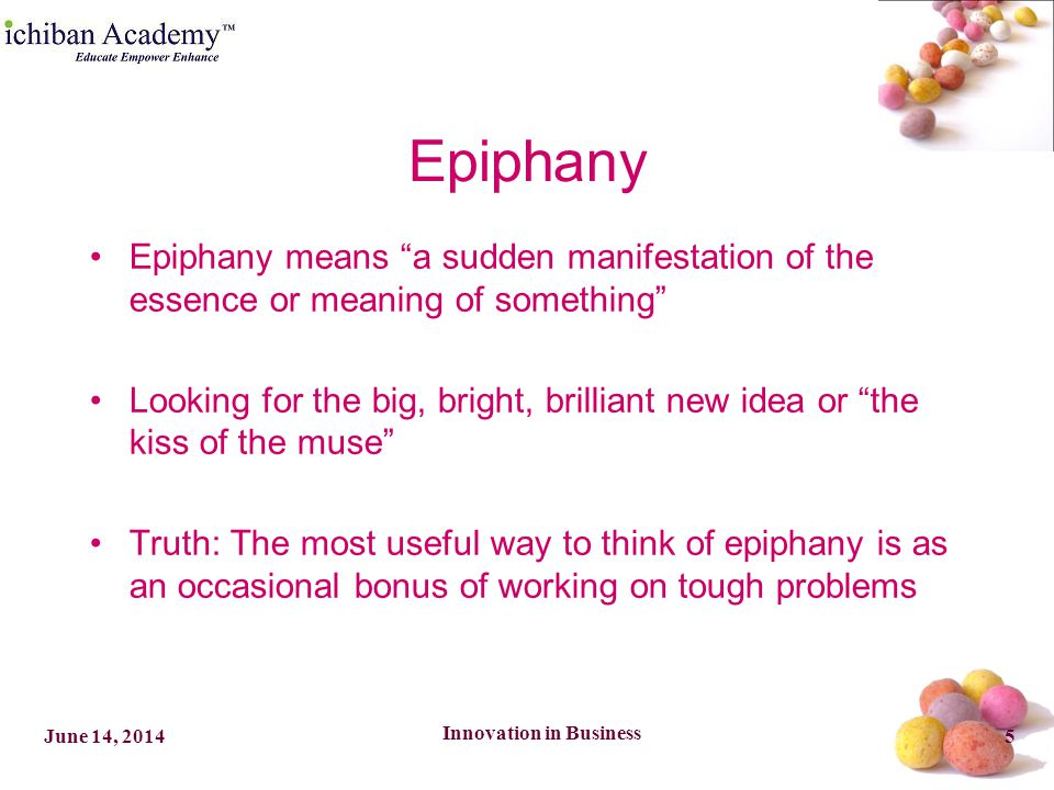 Innovation in Business 5June 14, 2014 Epiphany Epiphany means a sudden manifestation of the essence or meaning of something Looking for the big, bright, brilliant new idea or the kiss of the muse Truth: The most useful way to think of epiphany is as an occasional bonus of working on tough problems