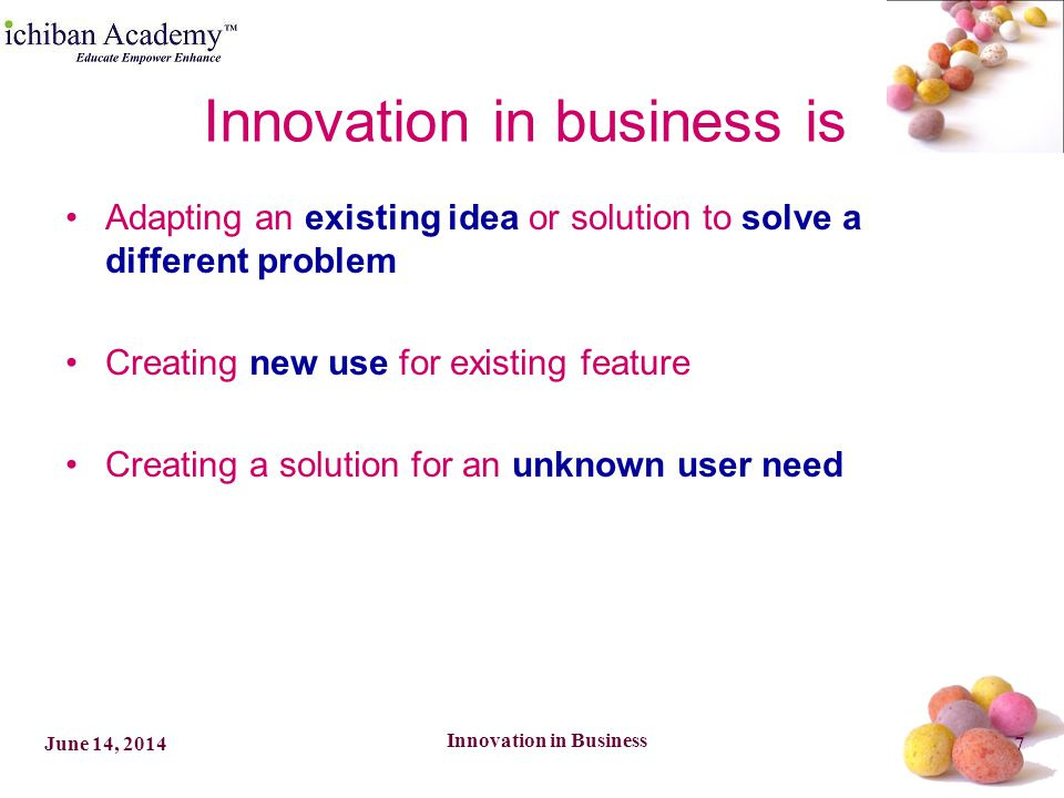 Innovation in Business 8June 14, 2014 –Ideation Component Place to source ideas Method to elicit ideas Culture to promote idea generation –Selection Component Method to identify THE idea Method to verify THE idea –Commercialization Component Method to exploit THE idea for Profit Innovation Components