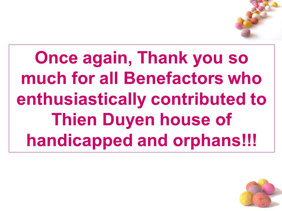 Once again, Thank you so much for all Benefactors who enthusiastically contributed to Thien Duyen house of handicapped and orphans!!!