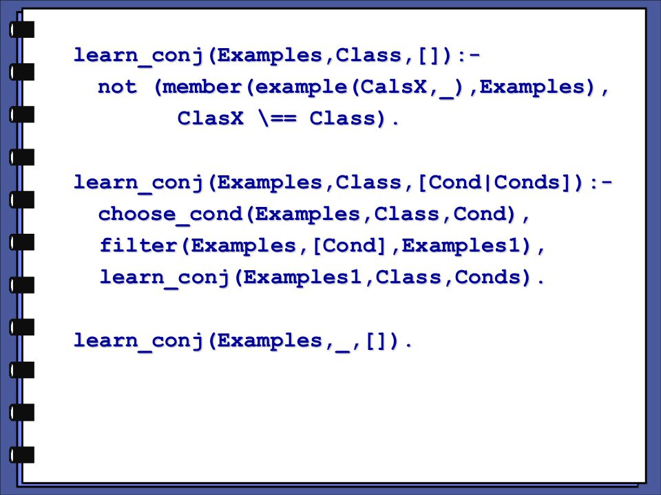 learn_conj(Examples,Class,[]):- not (member(example(CalsX,_),Examples), ClasX \== Class).