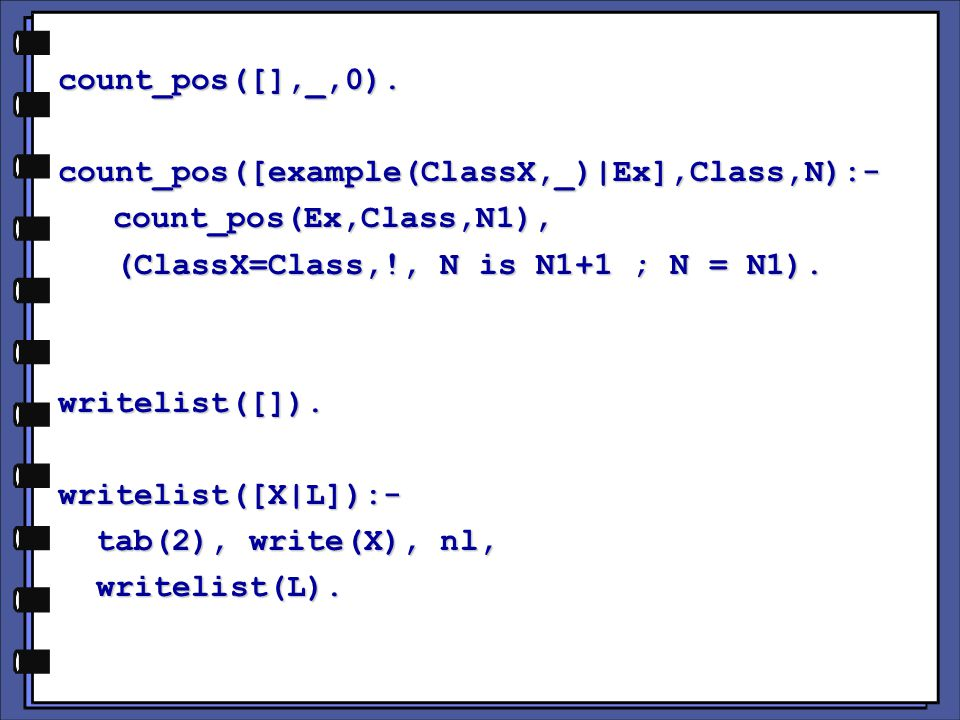 count_pos([],_,0).count_pos([example(ClassX,_)|Ex],Class,N):- count_pos(Ex,Class,N1), count_pos(Ex,Class,N1), (ClassX=Class,!, N is N1+1 ; N = N1).