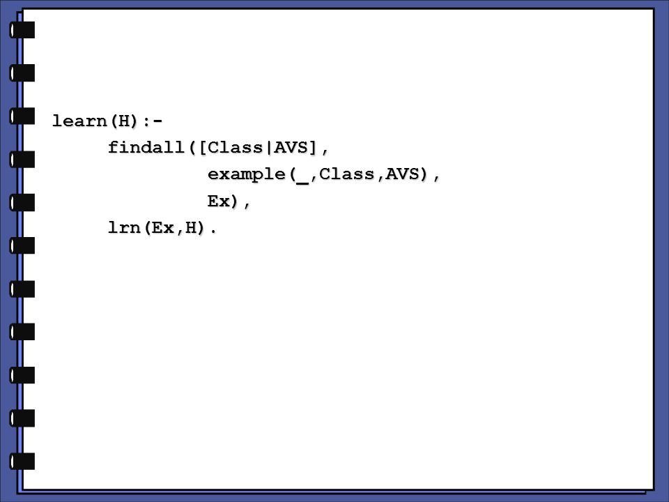 learn(H):- findall([Class|AVS], findall([Class|AVS], example(_,Class,AVS), example(_,Class,AVS), Ex), Ex), lrn(Ex,H).