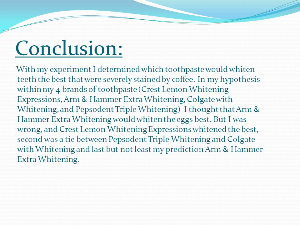 Conclusion: With my experiment I determined which toothpaste would whiten teeth the best that were severely stained by coffee.