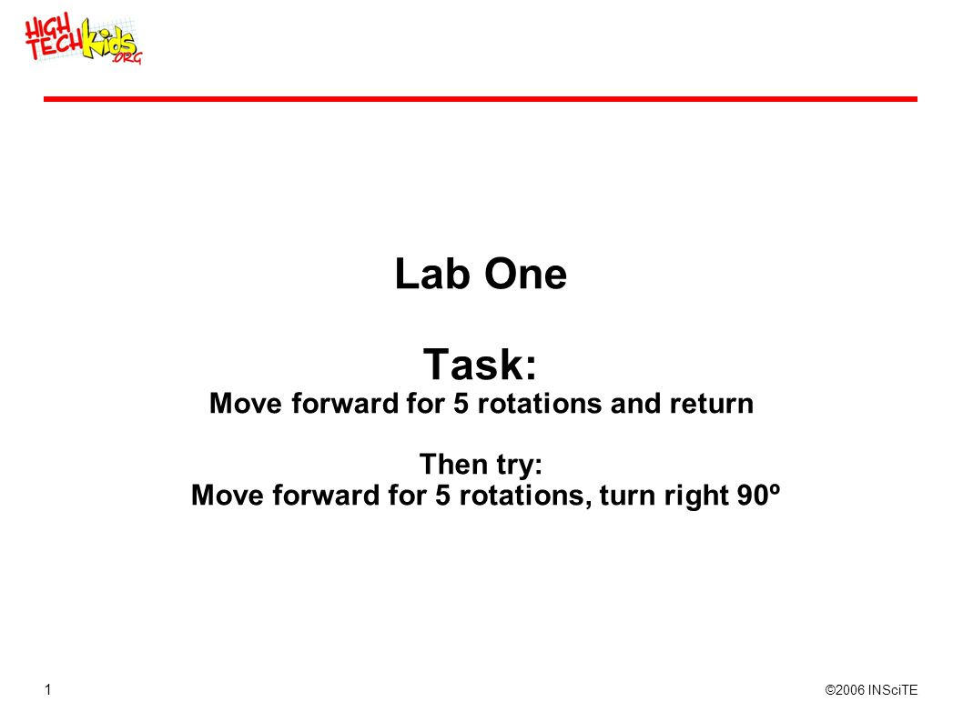 1 ©2006 INSciTE Lab One Task: Move forward for 5 rotations and return Then try: Move forward for 5 rotations, turn right 90º