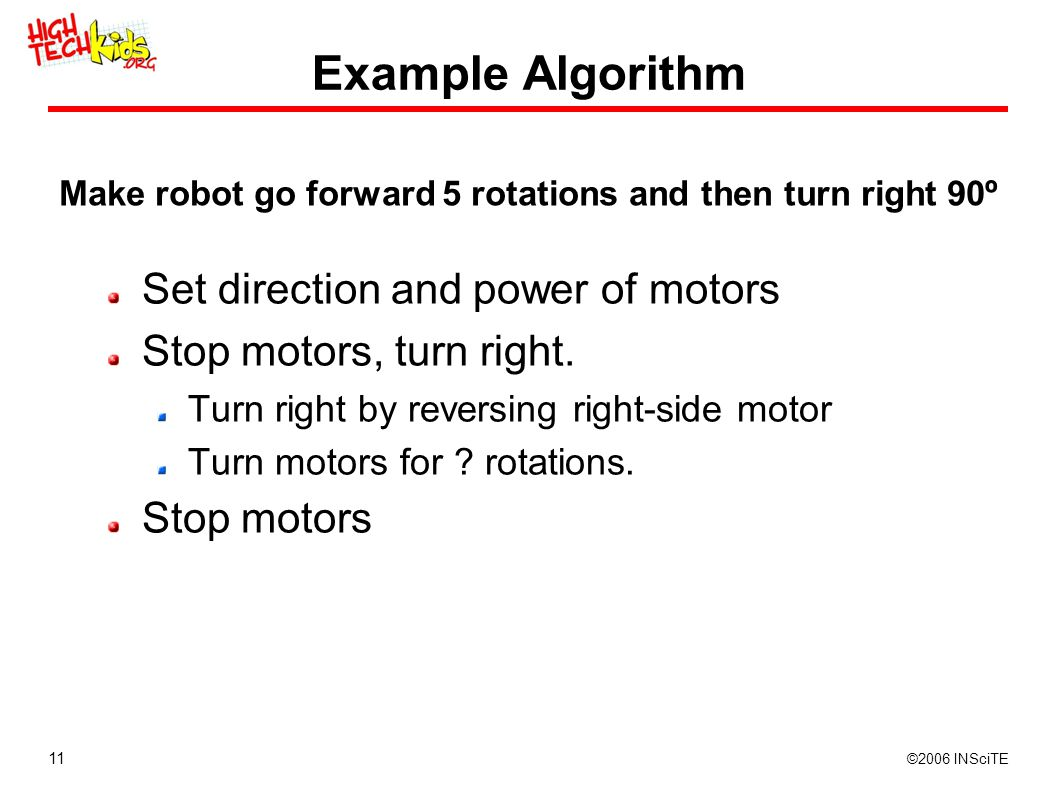 11 ©2006 INSciTE Example Algorithm Set direction and power of motors Stop motors, turn right. Turn right by reversing right-side motor Turn motors for