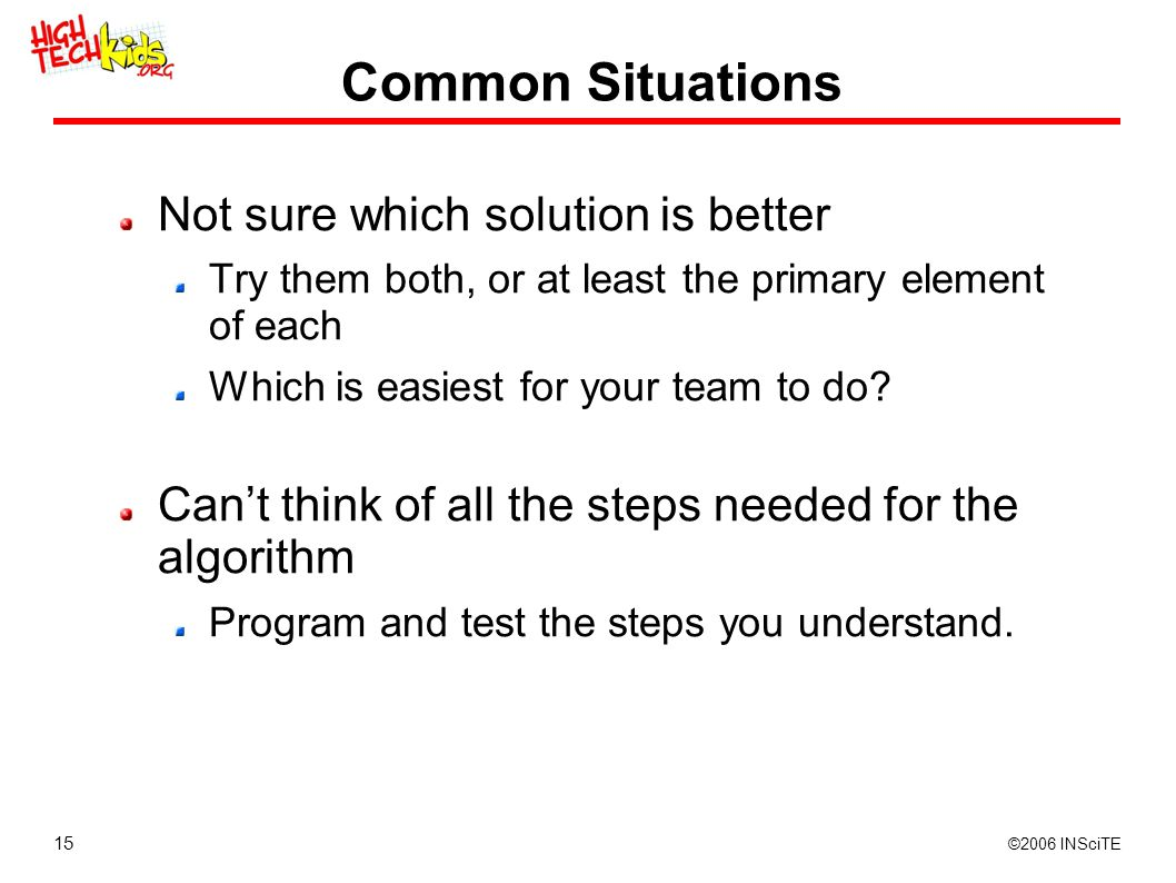 15 ©2006 INSciTE Common Situations Not sure which solution is better Try them both, or at least the primary element of each Which is easiest for your team to do.