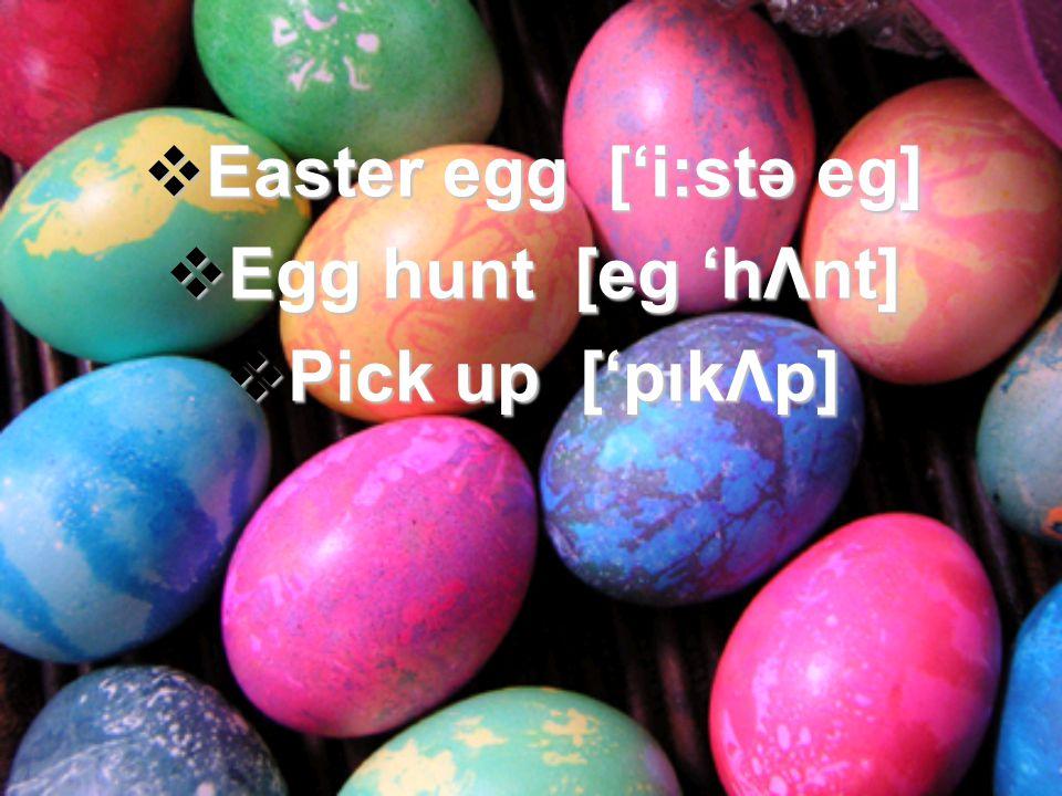 Easter egg [i:stə eg] Easter egg [i:stə eg] Egg hunt [eg hΛnt] Egg hunt [eg hΛnt] Pick up [pıkΛp] Pick up [pıkΛp]