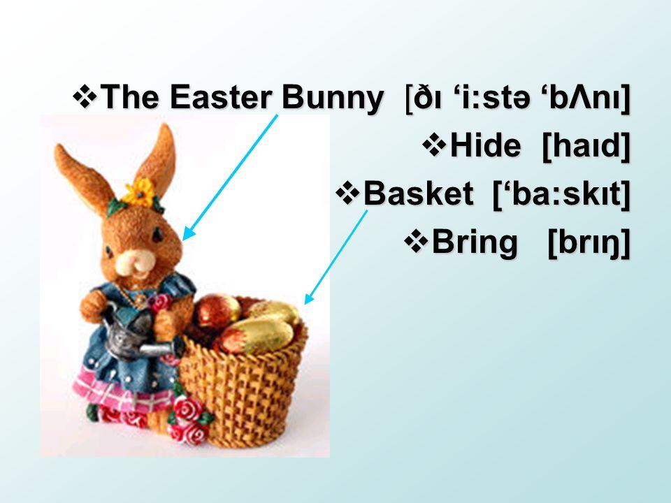The Easter Bunny [ðı i:stə bΛnı] The Easter Bunny [ðı i:stə bΛnı] Hide [haıd] Hide [haıd] Basket [ba:skıt] Basket [ba:skıt] Bring [brıŋ] Bring [brıŋ]