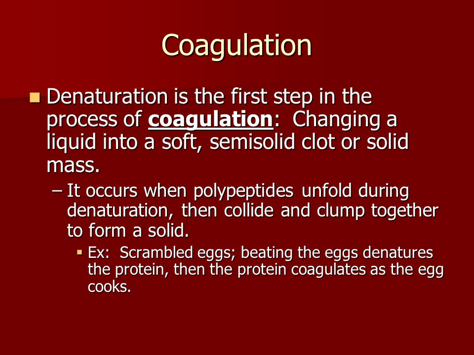 Coagulation Denaturation is the first step in the process of coagulation: Changing a liquid into a soft, semisolid clot or solid mass.