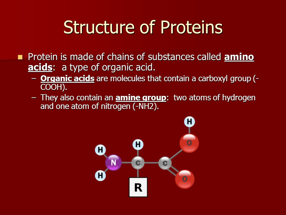 Structure of Proteins Protein is made of chains of substances called amino acids: a type of organic acid.