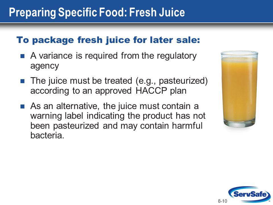 8-10 Preparing Specific Food: Fresh Juice To package fresh juice for later sale: A variance is required from the regulatory agency The juice must be t