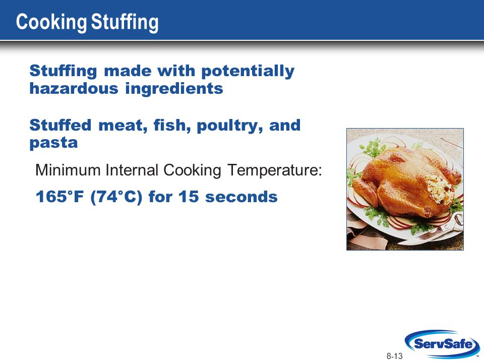 8-13 Cooking Stuffing Stuffing made with potentially hazardous ingredients Stuffed meat, fish, poultry, and pasta Minimum Internal Cooking Temperature
