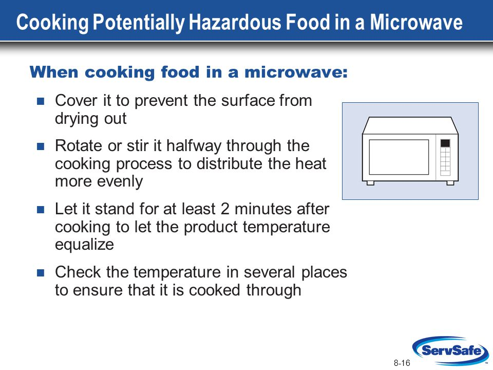 8-16 Cooking Potentially Hazardous Food in a Microwave When cooking food in a microwave: Cover it to prevent the surface from drying out Rotate or sti