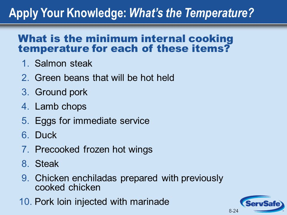 8-24 What is the minimum internal cooking temperature for each of these items? 1. Salmon steak 2. Green beans that will be hot held 3. Ground pork 4.