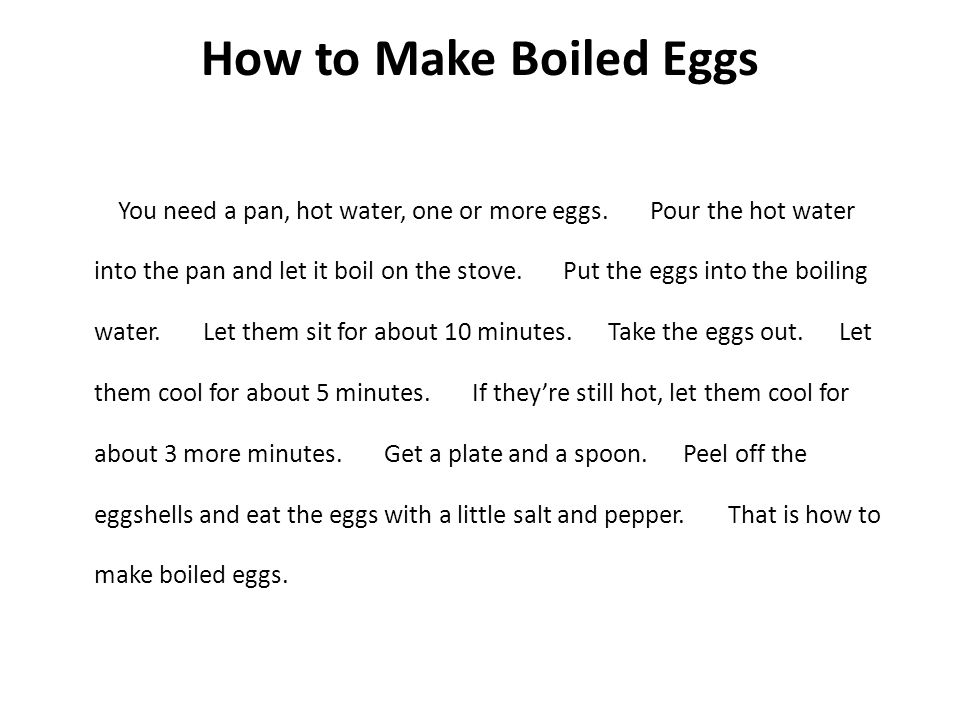How to Make Boiled Eggs You need a pan, hot water, one or more eggs. Pour the hot water into the pan and let it boil on the stove. Put the eggs into t