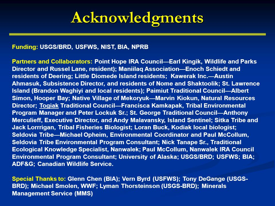 Acknowledgments Funding: USGS/BRD, USFWS, NIST, BIA, NPRB Partners and Collaborators: Point Hope IRA CouncilEarl Kingik, Wildlife and Parks Director and Russel Lane, resident); Maniilaq AssociationEnoch Schiedt and residents of Deering; Little Diomede Island residents; Kawerak Inc.Austin Ahmasuk, Subsistence Director, and residents of Nome and Shaktoolik; St.