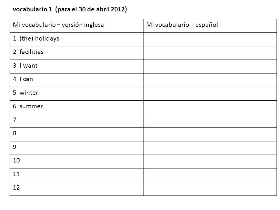 Mi vocabulario – versión inglesaMi vocabulario - español 1 (the) holidays 2 facilities 3 I want 4 I can 5 winter 6 summer 7 8 9 10 11 12 vocabulario 1