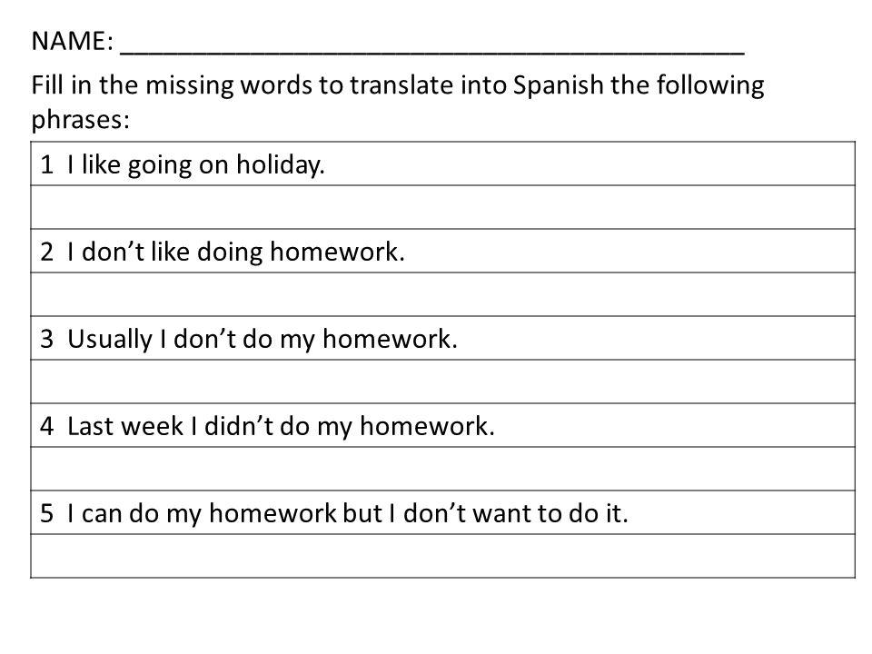 1 I like going on holiday. 2 I dont like doing homework. 3 Usually I dont do my homework. 4 Last week I didnt do my homework. 5 I can do my homework b